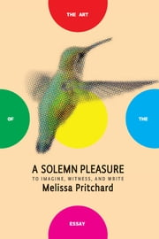 A Solemn Pleasure - To Imagine, Witness, and Write ebook by Melissa Pritchard,Bret Anthony Johnston
