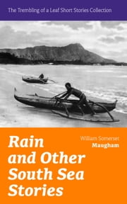 Rain and Other South Sea Stories (The Trembling of a Leaf Short Stories Collection): Short Stories by the prolific British writer, author of The Painted Veil, Cakes and Ale, Of Human Bondage, The Moon and Sixpence ebook by William Somerset Maugham