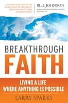 Breakthrough Faith - Living a Life Where Anything is Possible ebook by Larry Sparks, Jack Taylor