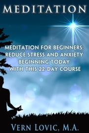 MEDITATION: Meditation For Beginners - Reduce Stress And Anxiety Beginning Today With This 22-Day Course ebook by Vern Lovic