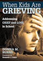 When Kids Are Grieving - Addressing Grief and Loss in School ebook by Donna M. Burns