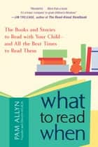 What to Read When - The Books and Stories to Read with Your Child--and All the Best Times to Read Them ebook by Pam Allyn
