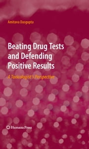 Beating Drug Tests and Defending Positive Results - A Toxicologist's Perspective ebook by Amitava Dasgupta