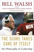 The Score Takes Care of Itself - My Philosophy of Leadership ebook by Bill Walsh, Steve Jamison, Craig Walsh