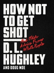 How Not to Get Shot - And Other Advice From White People eBook by D. L. Hughley, Doug Moe