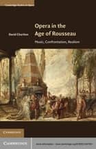 Opera in the Age of Rousseau - Music, Confrontation, Realism ebook by Professor David Charlton
