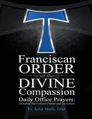 Franciscan Order of the Divine Compassion Daily Office Prayers: Including the Collects Psalter and Lectionary ebook by Fr. John M. Himes, OSF