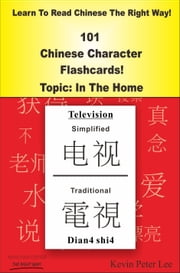 Learn To Read Chinese The Right Way! 101 Chinese Character Flashcards! Topic: In The Home ebook by Kevin Peter Lee