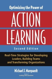 Optimizing the Power of Action Learning - Real-Time Strategies for Developing Leaders, Building Teams and Transforming Organizations ebook by Michael Marquardt