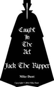 Jack The Ripper Caught In The Act ebook by Mike Dant