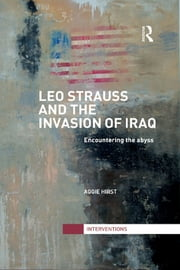 Leo Strauss and the Invasion of Iraq - Encountering the Abyss ebook by Aggie Hirst