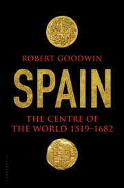 Spain - The Centre of the World 1519-1682 ebook by Robert Goodwin