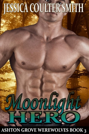 Moonlight Hero - Ashton Grove Werewolves, #3 ebook by Jessica Coulter Smith