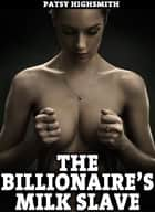 The Billionaire's Milk Slave (Domination, Lactation, and Bondage Sex) eBook by Patsy Highsmith