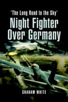 Night Fighter over Germany ebook by White, Graham
