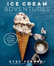 Ice Cream Adventures - More Than 100 Deliciously Different Recipes ebook by Stef Ferrari