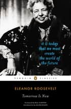 Tomorrow Is Now - It Is Today That We Must Create the World of the Future ebook by Eleanor Roosevelt, Bill Clinton, Allida Black
