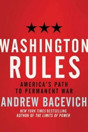 Washington Rules - America's Path to Permanent War ebook by Andrew J. Bacevich