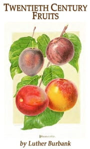 Twentieth Century Fruits - Burbank's 1911 catalog ebook by Luther Burbank