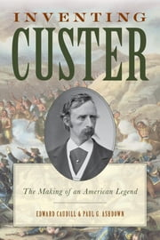 Inventing Custer - The Making of an American Legend ebook by Edward Caudill,Paul Ashdown