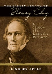 The Family Legacy of Henry Clay - In the Shadow of a Kentucky Patriarch ebook by Lindsey Apple