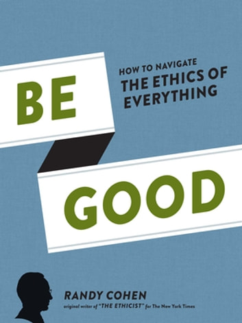 Be Good - How to Navigate the Ethics of Everything ebook by Randy Cohen