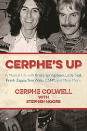Cerphe's Up - A Musical Life with Bruce Springsteen, Little Feat, Frank Zappa, Tom Waits, CSNY, and Many More ebook by Cerphe  Colwell,Stephen Moore