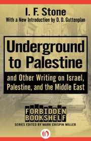 Underground to Palestine - And Other Writing on Israel, Palestine, and the Middle East ebook by I. F. Stone,D. D. Guttenplan,Mark Crispin Miller
