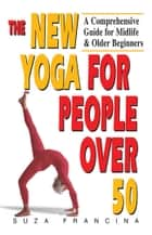 The New Yoga for People Over 50 - A Comprehensive Guide for Midlife & Older Beginners eBook by Suza Francina
