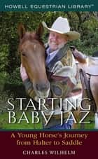 Starting Baby Jaz - A Young Horse's Journey from Halter to Saddle ebook by Charles Wilhelm
