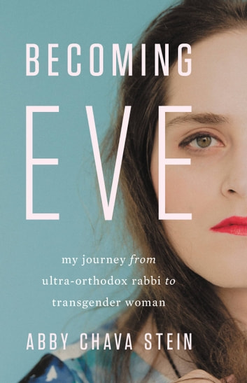 Becoming Eve - My Journey from Ultra-Orthodox Rabbi to Transgender Woman ebook by Abby Stein