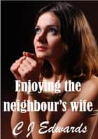 Enjoying The Neighbour's Wife ebook by CJ Edwards