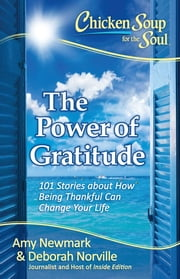Chicken Soup for the Soul: The Power of Gratitude - 101 Stories about How Being Thankful Can Change Your Life ebook by Amy Newmark,Deborah Norville