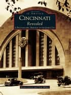 Cincinnati Revealed - A Photographic Heritage of the Queen City ebook by Kevin Grace, Tom White