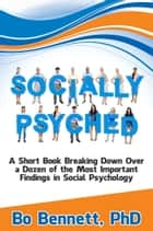 Socially Psyched - A Short Book Breaking Down Over a Dozen of the Most Important Findings in Social Psychology ebook by Bo Bennett, PhD