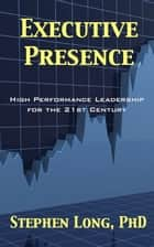 Executive Presence: High Performance Leadership for the 21st Century ebook by Stephen Long