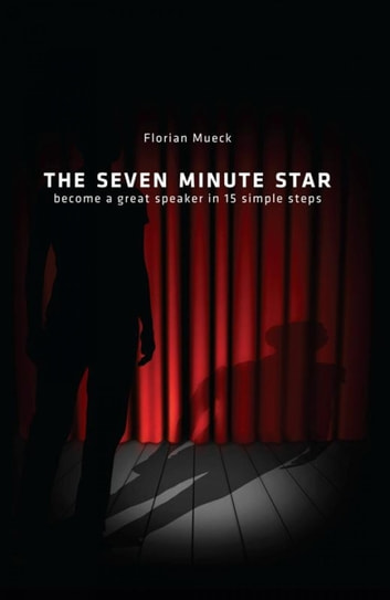 THE SEVEN MINUTE STAR - become a great speaker in 15 simple steps ebook by Florian Mueck