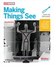 Making Things See - 3D vision with Kinect, Processing, Arduino, and MakerBot ebook by Greg Borenstein