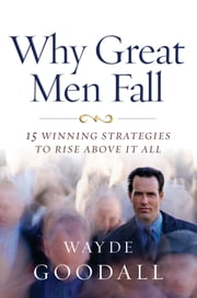 Why Great Men Fall - 15 Winning Strategies to Rise Above it All ebook by Wayde Goodall