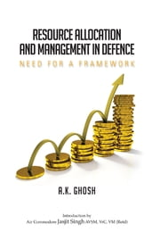 Resource Allocation and Management in Defence: Need for a Framework - Need for a Framework ebook by Mr A K Ghosh