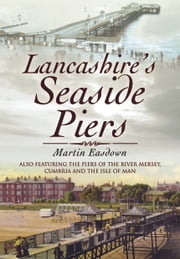 Lancashire's Seaside Piers - Also Featuring The Piers of Chesire, Cumbria and the Isle of Wight ebook by Martin Easdown