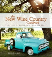 The New Wine Country Cookbook - Recipes from California's Central Coast ebook by Brigit Binns