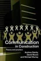 Communication in Construction - Theory and Practice ebook by Andrew Dainty, David Moore, Michael Murray