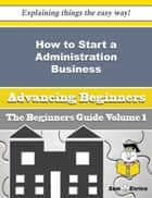 How to Start a Administration Business (Beginners Guide) - How to Start a Administration Business (Beginners Guide) ebook by Denny Utley