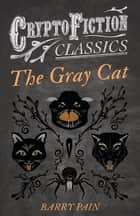 The Gray Cat (Cryptofiction Classics - Weird Tales of Strange Creatures) 電子書 by Barry Pain