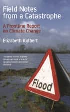 Field Notes from a Catastrophe - Climate Change - Is Time Running Out? ebook by Elizabeth Kolbert