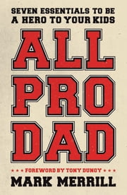 All Pro Dad - Seven Essentials to Be a Hero to Your Kids ebook by Mark Merrill,Tony Dungy