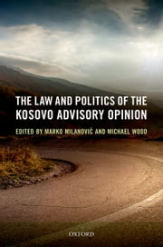 The Law and Politics of the Kosovo Advisory Opinion ebook by Michael Wood,Marko Milanovic