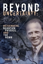 Beyond Uncertainty - Heisenberg, Quantum Physics, and The Bomb ebook by David C. Cassidy