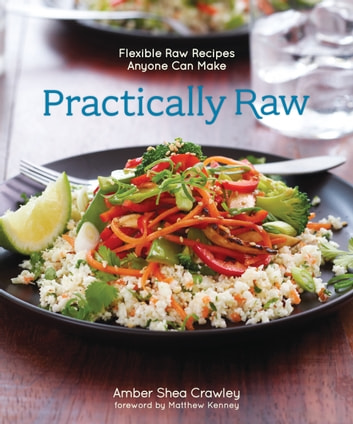 Practically Raw - Flexible Raw Recipes Anyone Can Make eBook by Amber Shea Crawley